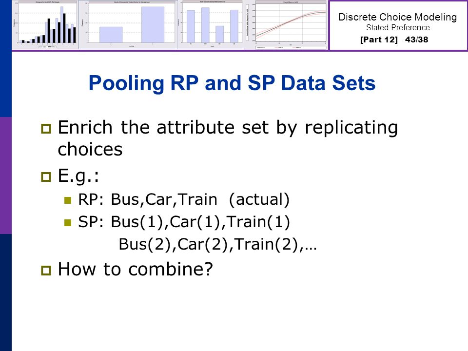[Part 12] 43/38 Discrete Choice Modeling Stated Preference Pooling RP and SP Data Sets Enrich the attribute set by replicating choices E.g.: RP: Bus,C