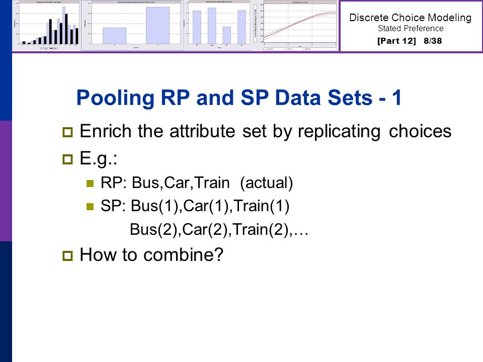 [Part 12] 8/38 Discrete Choice Modeling Stated Preference Pooling RP and SP Data Sets - 1 Enrich the attribute set by replicating choices E.g.: RP: Bu