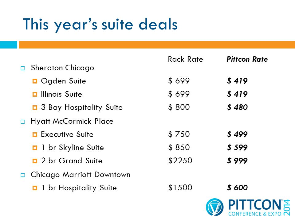 This years suite deals Sheraton Chicago Ogden Suite$ 699$ 419 Illinois Suite$ 699$ 419 3 Bay Hospitality Suite$ 800$ 480 Hyatt McCormick Place Executive Suite$ 750$ 499 1 br Skyline Suite$ 850$ 599 2 br Grand Suite$2250$ 999 Chicago Marriott Downtown 1 br Hospitality Suite$1500$ 600 Rack RatePittcon Rate