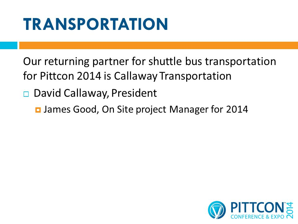 TRANSPORTATION Our returning partner for shuttle bus transportation for Pittcon 2014 is Callaway Transportation David Callaway, President James Good, On Site project Manager for 2014