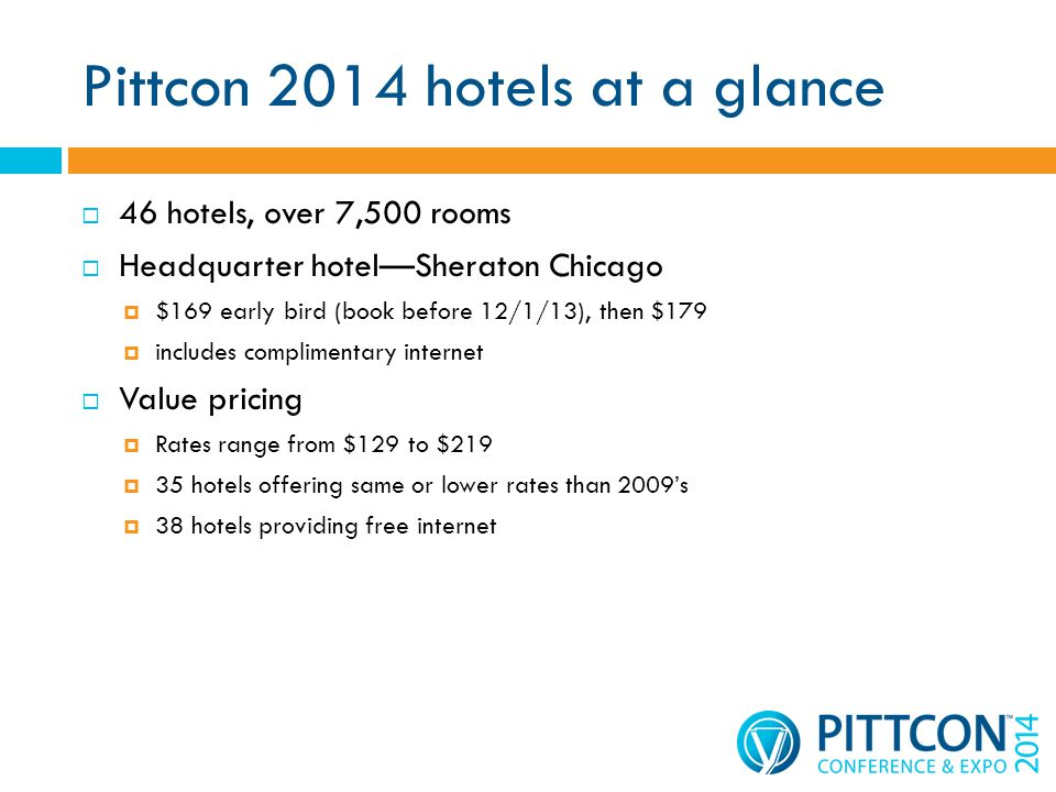 Pittcon 2014 hotels at a glance 46 hotels, over 7,500 rooms Headquarter hotelSheraton Chicago $169 early bird (book before 12/1/13), then $179 includes complimentary internet Value pricing Rates range from $129 to $219 35 hotels offering same or lower rates than 2009s 38 hotels providing free internet