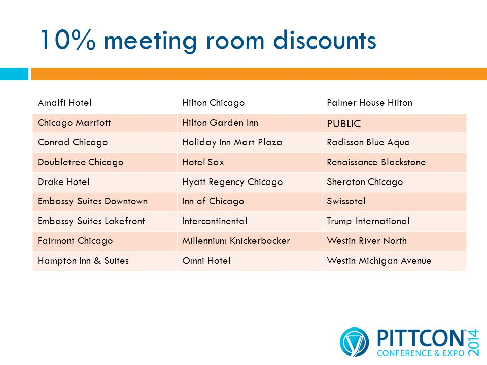 10% meeting room discounts Amalfi HotelHilton ChicagoPalmer House Hilton Chicago MarriottHilton Garden Inn PUBLIC Conrad ChicagoHoliday Inn Mart PlazaRadisson Blue Aqua Doubletree ChicagoHotel SaxRenaissance Blackstone Drake HotelHyatt Regency ChicagoSheraton Chicago Embassy Suites DowntownInn of ChicagoSwissotel Embassy Suites LakefrontIntercontinentalTrump International Fairmont ChicagoMillennium KnickerbockerWestin River North Hampton Inn & SuitesOmni HotelWestin Michigan Avenue