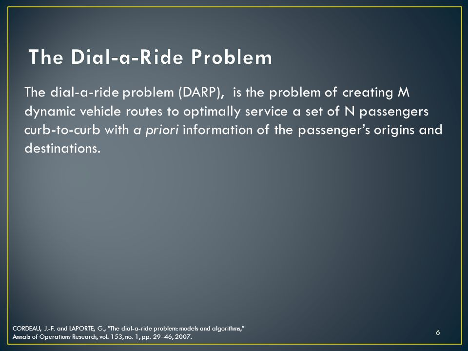 The dial-a-ride problem (DARP), is the problem of creating M dynamic vehicle routes to optimally service a set of N passengers curb-to-curb with a priori information of the passengers origins and destinations.