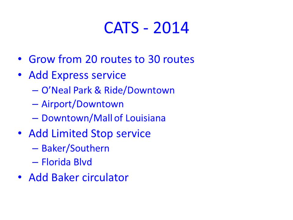 CATS - 2014 Grow from 20 routes to 30 routes Add Express service – ONeal Park & Ride/Downtown – Airport/Downtown – Downtown/Mall of Louisiana Add Limited Stop service – Baker/Southern – Florida Blvd Add Baker circulator