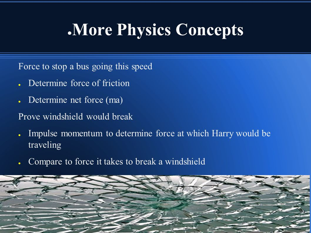 More Physics Concepts Force to stop a bus going this speed Determine force of friction Determine net force (ma) Prove windshield would break Impulse m