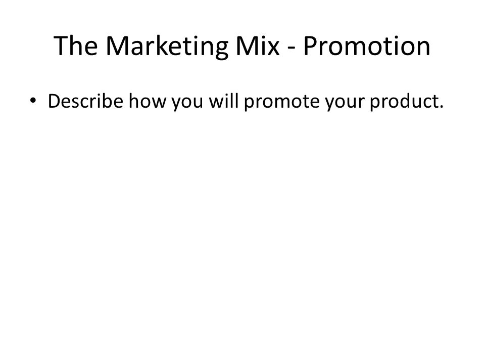 The Marketing Mix - Promotion Describe how you will promote your product.