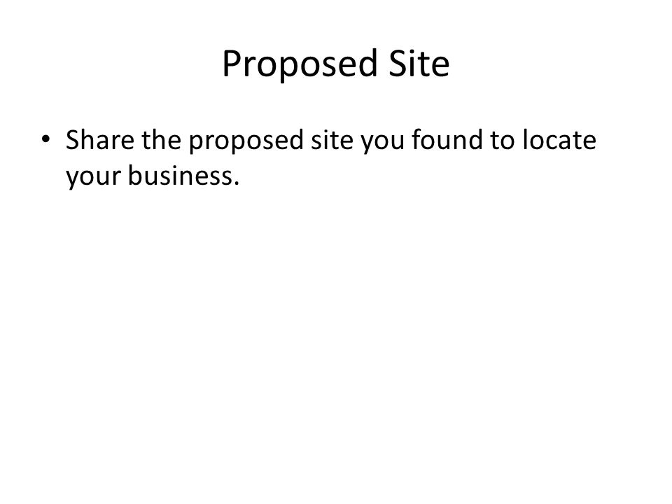 Proposed Site Share the proposed site you found to locate your business.