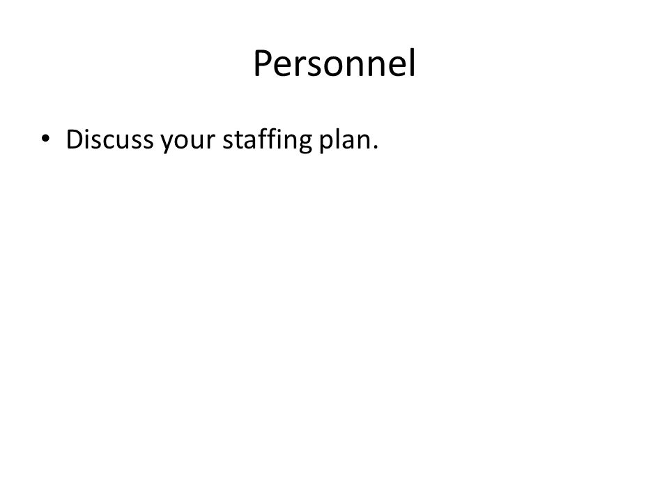 Personnel Discuss your staffing plan.