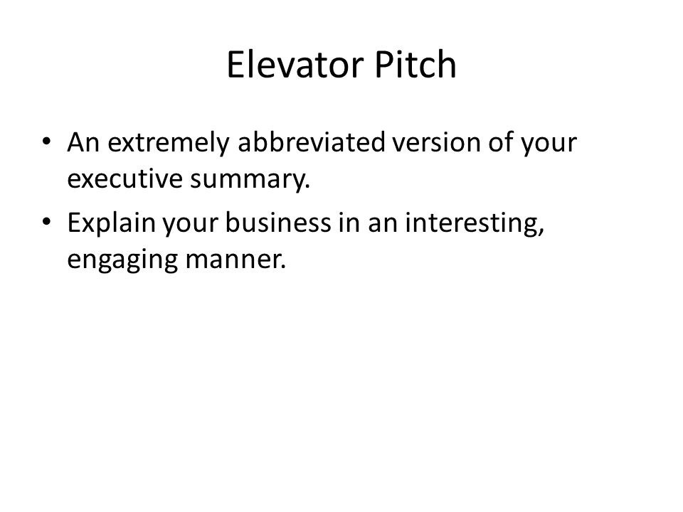 Elevator Pitch An extremely abbreviated version of your executive summary.