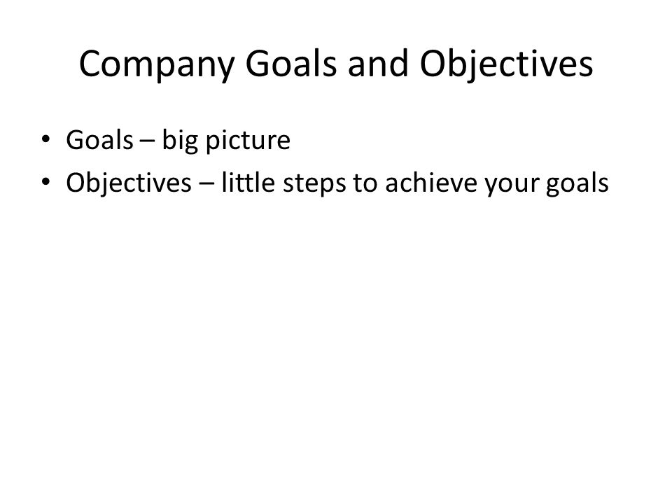 Company Goals and Objectives Goals – big picture Objectives – little steps to achieve your goals