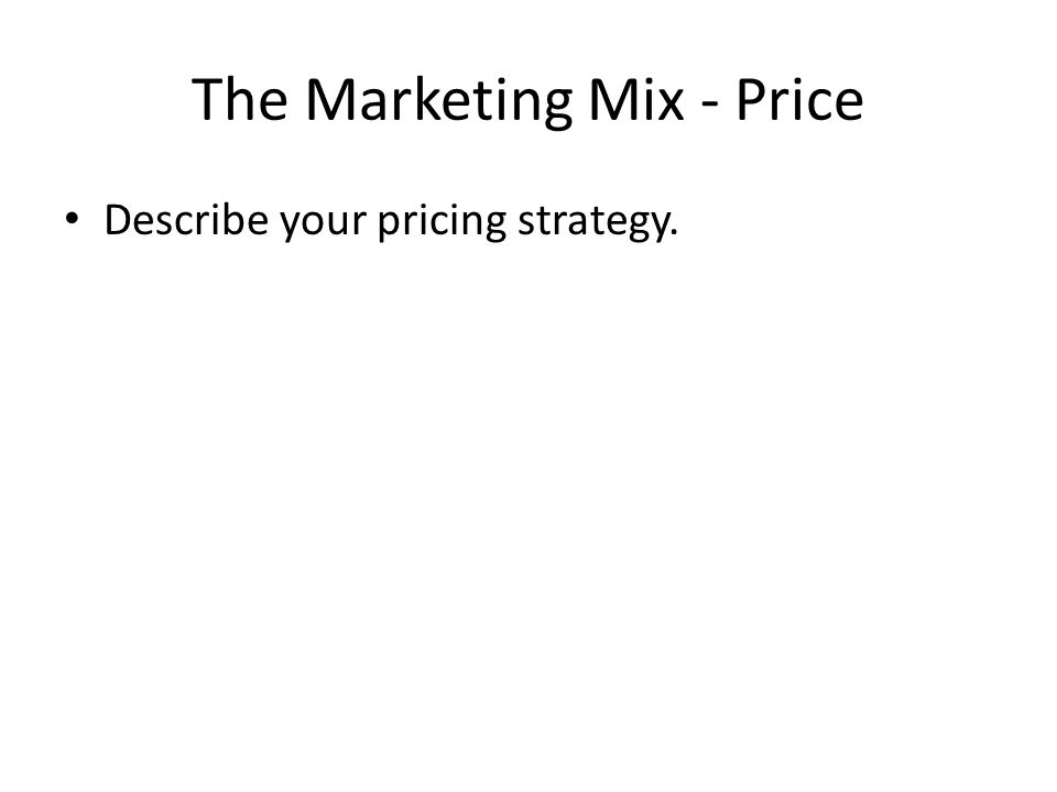 The Marketing Mix - Price Describe your pricing strategy.