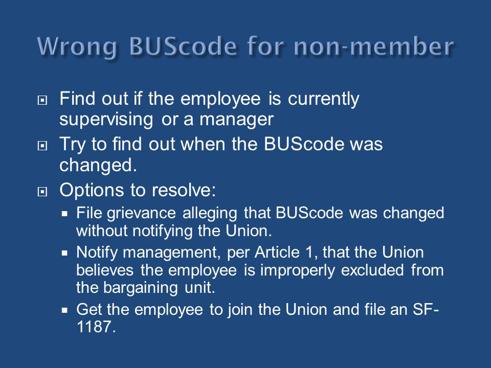 Find out if the employee is currently supervising or a manager Try to find out when the BUScode was changed. Options to resolve: File grievance allegi