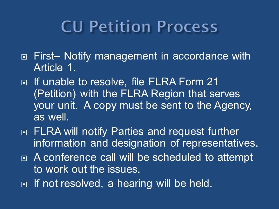 First– Notify management in accordance with Article 1. If unable to resolve, file FLRA Form 21 (Petition) with the FLRA Region that serves your unit.