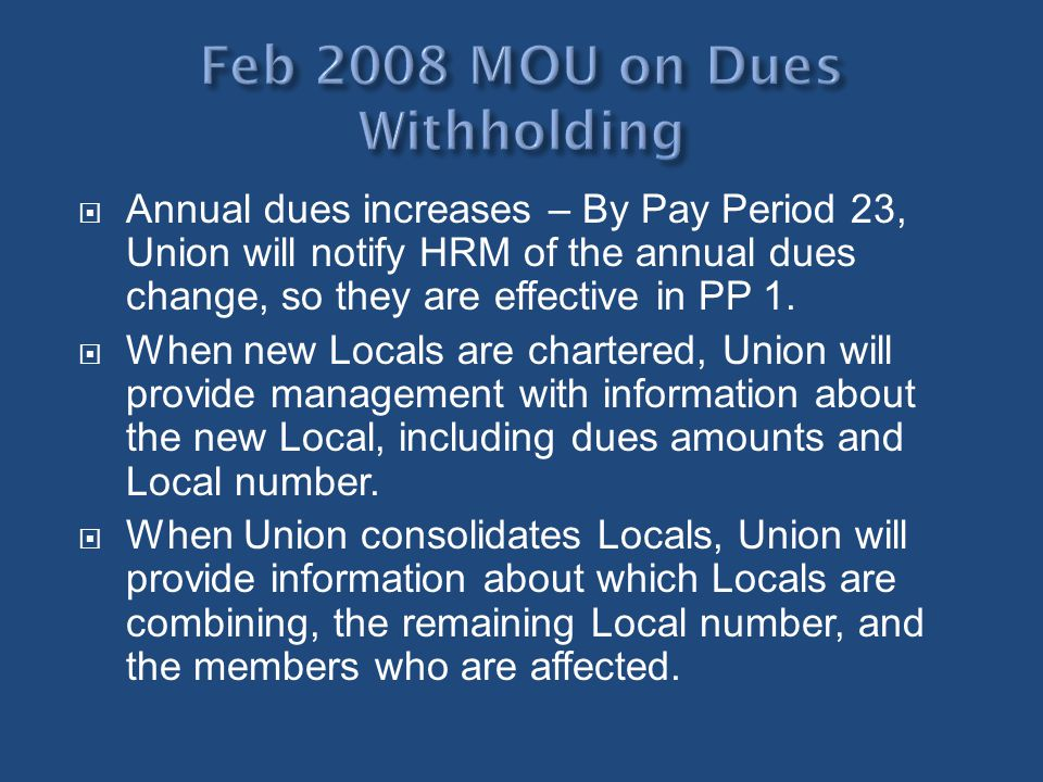 Annual dues increases – By Pay Period 23, Union will notify HRM of the annual dues change, so they are effective in PP 1. When new Locals are chartere