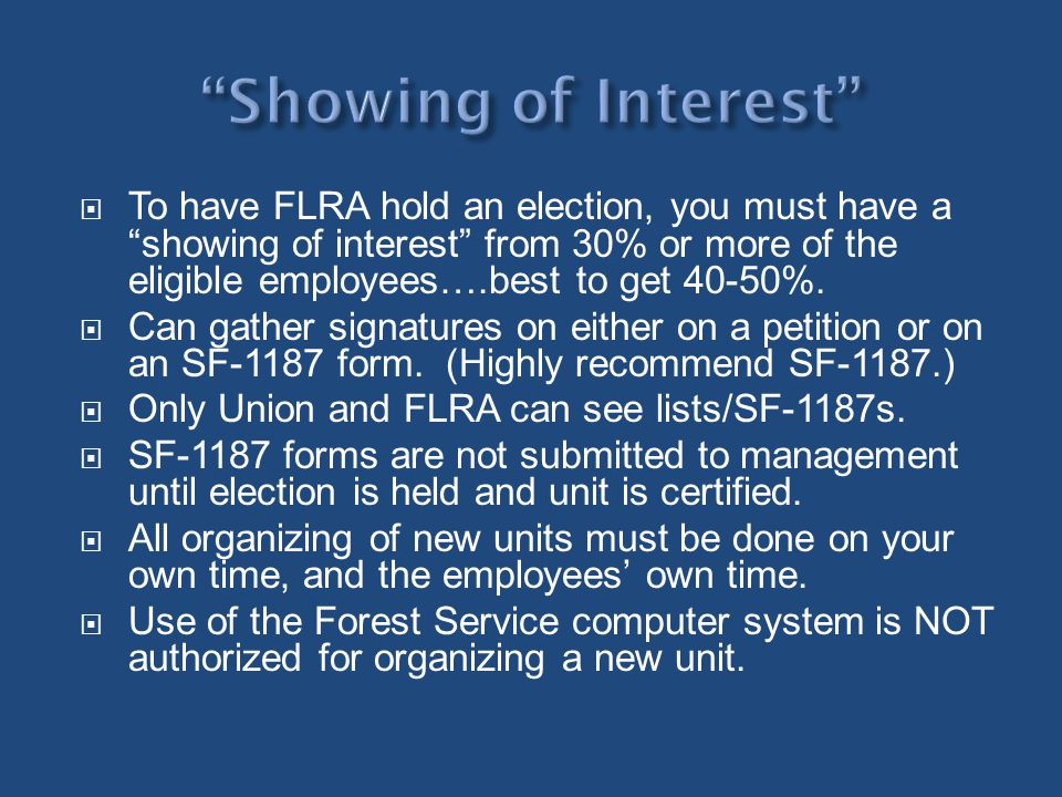To have FLRA hold an election, you must have a showing of interest from 30% or more of the eligible employees….best to get 40-50%. Can gather signatur