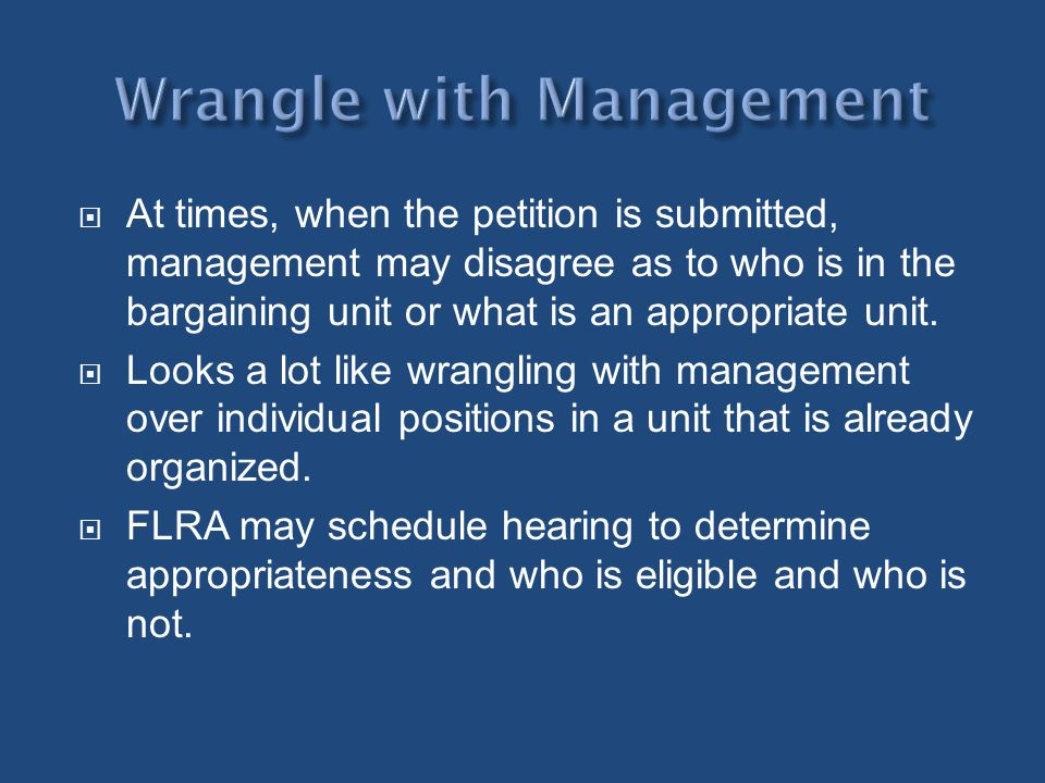 At times, when the petition is submitted, management may disagree as to who is in the bargaining unit or what is an appropriate unit. Looks a lot like