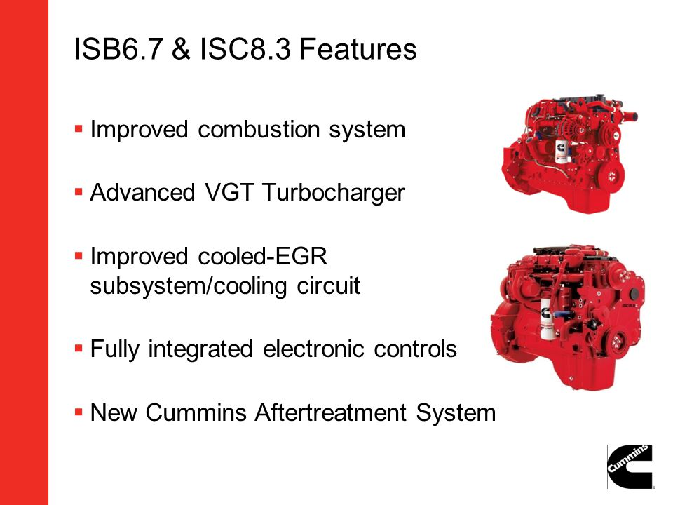 ISB6.7 & ISC8.3 Features Improved combustion system Advanced VGT Turbocharger Improved cooled-EGR subsystem/cooling circuit Fully integrated electroni