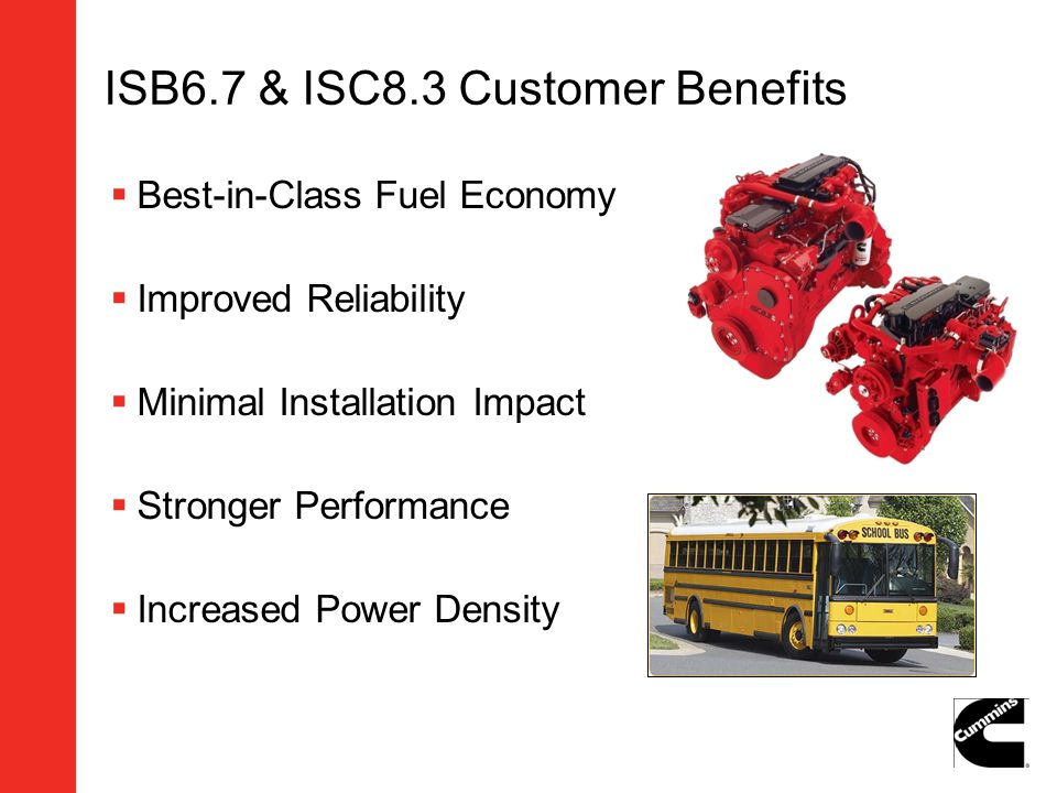 ISB6.7 & ISC8.3 Customer Benefits Best-in-Class Fuel Economy Improved Reliability Minimal Installation Impact Stronger Performance Increased Power Den
