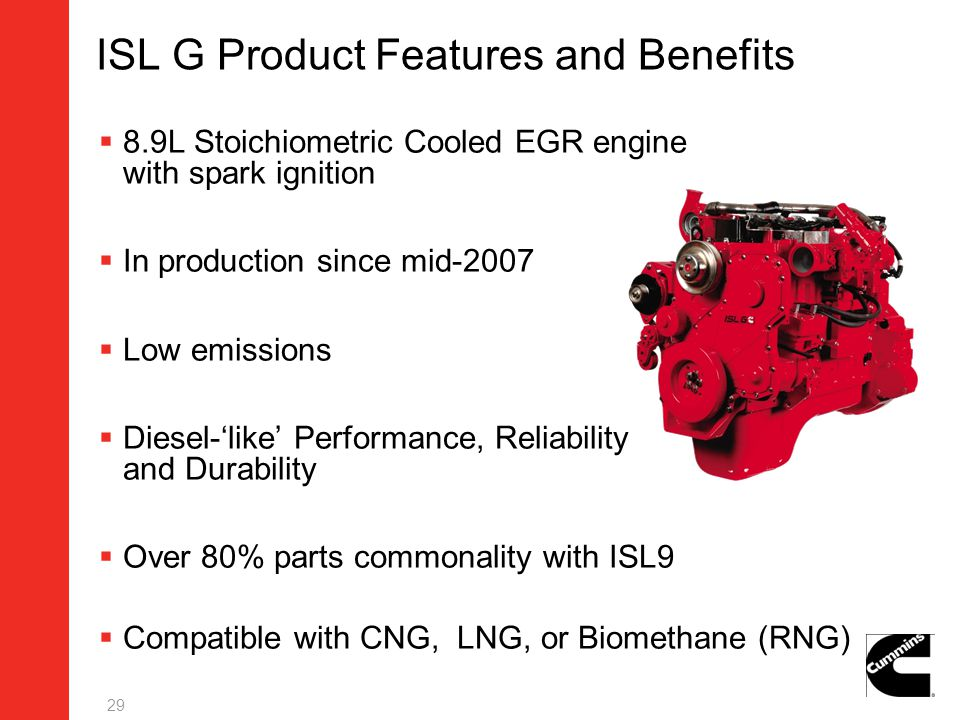 ISL G Product Features and Benefits 8.9L Stoichiometric Cooled EGR engine with spark ignition In production since mid-2007 Low emissions Diesel-like P