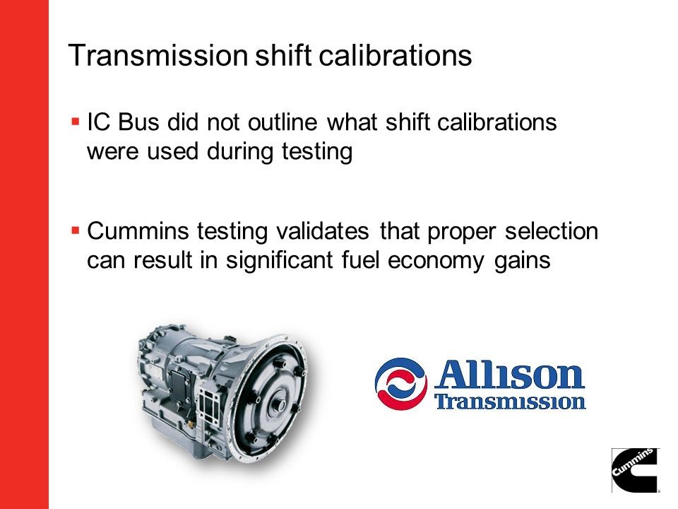 Transmission shift calibrations IC Bus did not outline what shift calibrations were used during testing Cummins testing validates that proper selectio