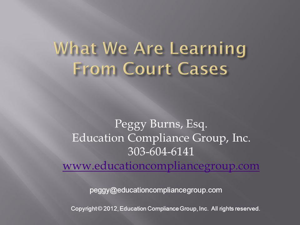 Peggy Burns, Esq. Education Compliance Group, Inc. 303-604-6141 www.educationcompliancegroup.com peggy@educationcompliancegroup.com Copyright © 2012,