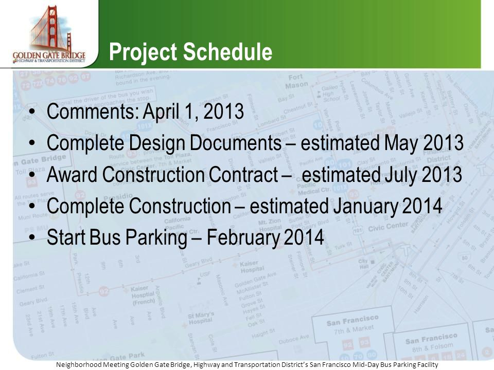 Neighborhood Meeting Golden Gate Bridge, Highway and Transportation Districts San Francisco Mid-Day Bus Parking Facility Project Schedule Comments: April 1, 2013 Complete Design Documents – estimated May 2013 Award Construction Contract – estimated July 2013 Complete Construction – estimated January 2014 Start Bus Parking – February 2014