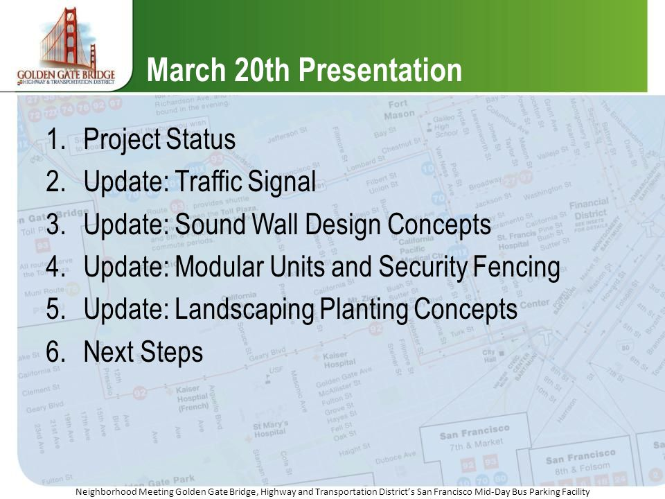 Neighborhood Meeting Golden Gate Bridge, Highway and Transportation Districts San Francisco Mid-Day Bus Parking Facility March 20th Presentation 1.Project Status 2.Update: Traffic Signal 3.Update: Sound Wall Design Concepts 4.Update: Modular Units and Security Fencing 5.Update: Landscaping Planting Concepts 6.Next Steps