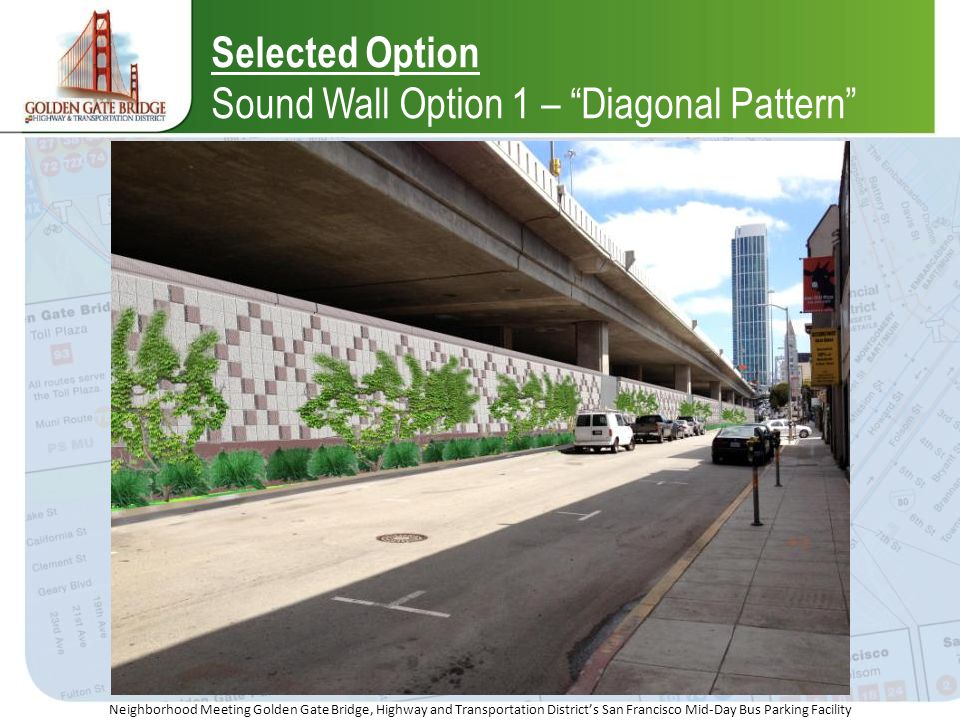 Neighborhood Meeting Golden Gate Bridge, Highway and Transportation Districts San Francisco Mid-Day Bus Parking Facility Selected Option Sound Wall Option 1 – Diagonal Pattern