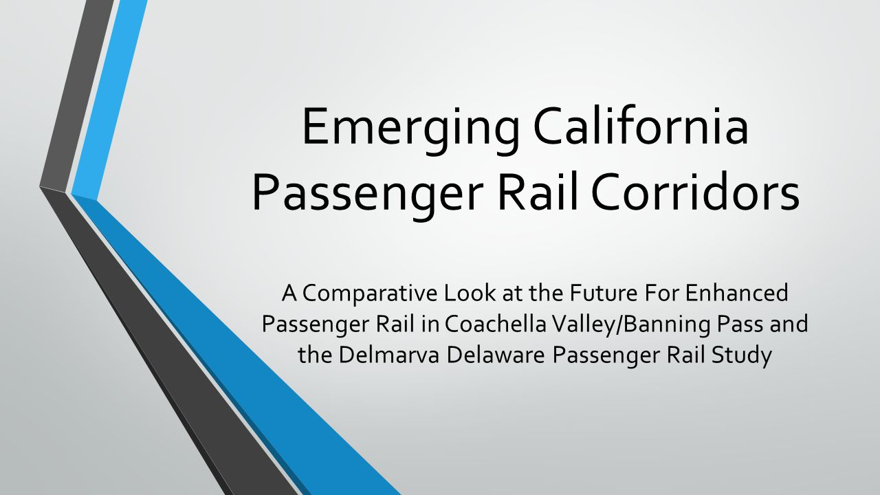 Emerging California Passenger Rail Corridors A Comparative Look at the Future For Enhanced Passenger Rail in Coachella Valley/Banning Pass and the Delmarva Delaware Passenger Rail Study