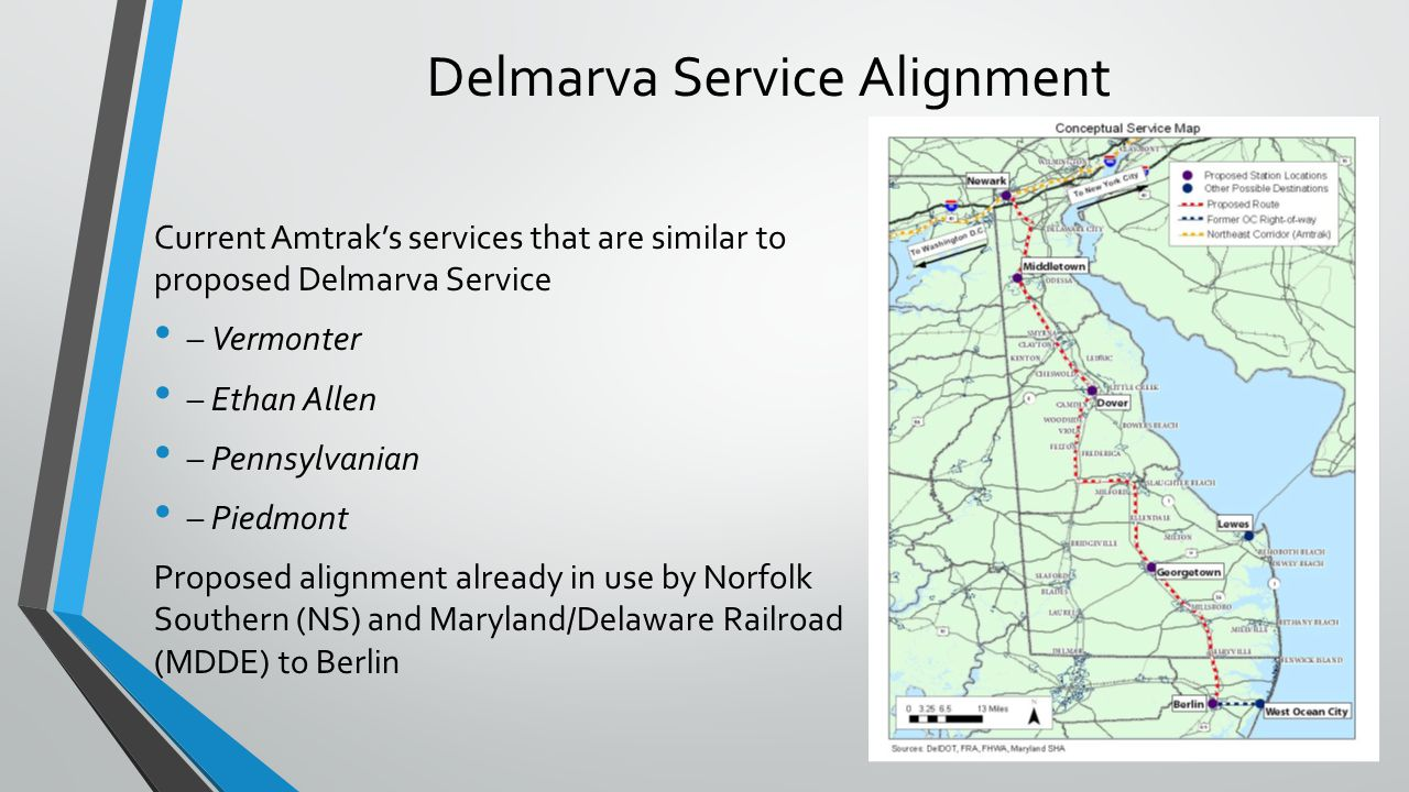 Delmarva Service Alignment Current Amtraks services that are similar to proposed Delmarva Service – Vermonter – Ethan Allen – Pennsylvanian – Piedmont Proposed alignment already in use by Norfolk Southern (NS) and Maryland/Delaware Railroad (MDDE) to Berlin