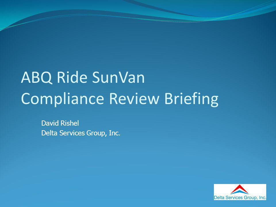ABQ Ride SunVan Compliance Review Briefing David Rishel Delta Services Group, Inc.