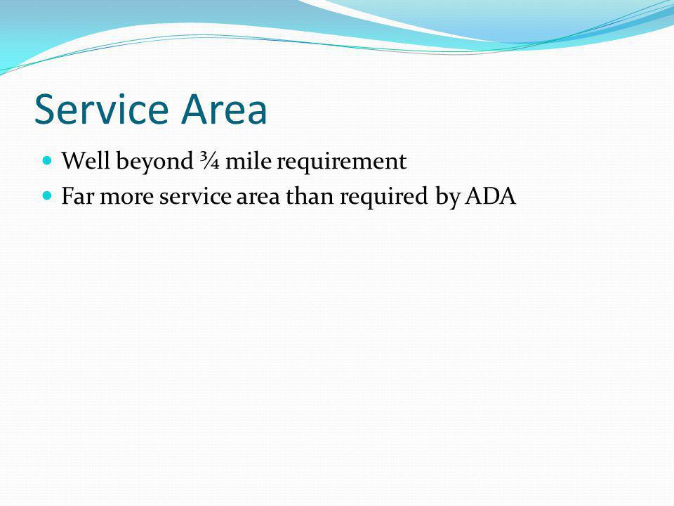 Service Area Well beyond ¾ mile requirement Far more service area than required by ADA