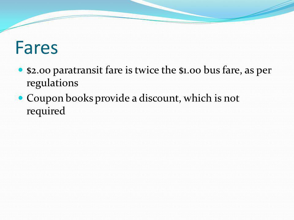 Fares $2.00 paratransit fare is twice the $1.00 bus fare, as per regulations Coupon books provide a discount, which is not required