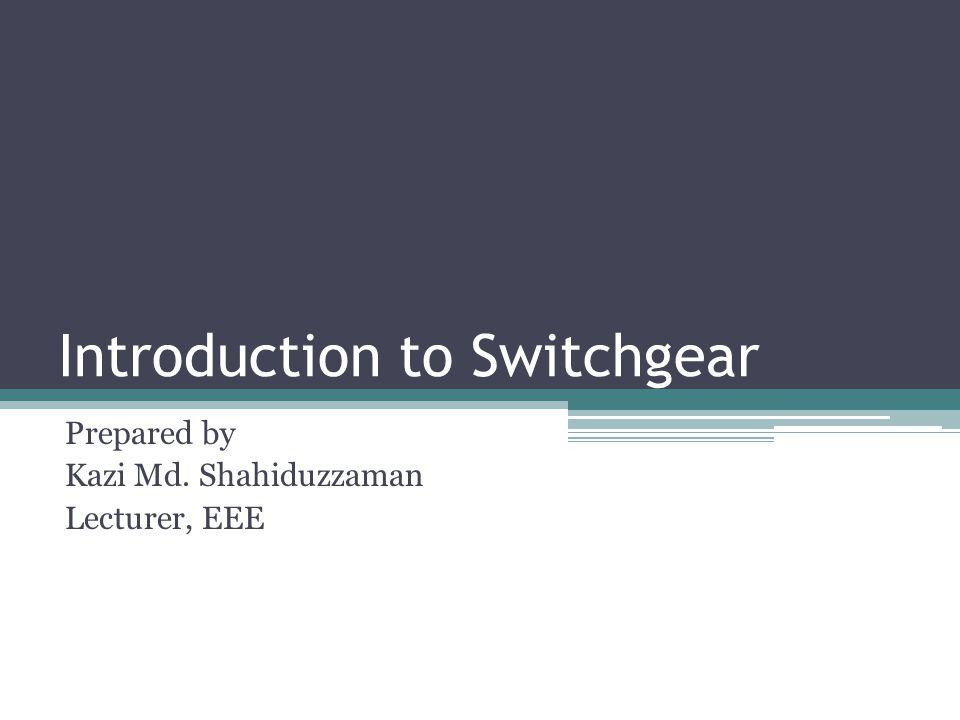 Introduction to Switchgear Prepared by Kazi Md. Shahiduzzaman Lecturer, EEE