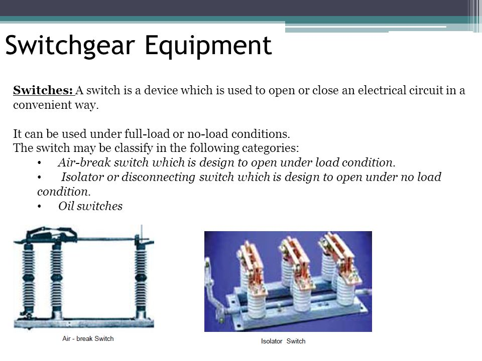 Switchgear Equipment Switches: A switch is a device which is used to open or close an electrical circuit in a convenient way. It can be used under ful