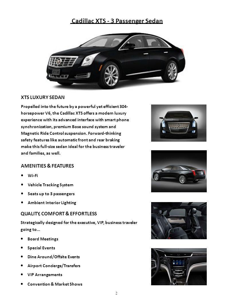 Cadillac XTS - 3 Passenger Sedan 2 XTS LUXURY SEDAN Propelled into the future by a powerful yet efficient 304- horsepower V6, the Cadillac XTS offers a modern luxury experience with its advanced interface with smart phone synchronization, premium Bose sound system and Magnetic Ride Control suspension.