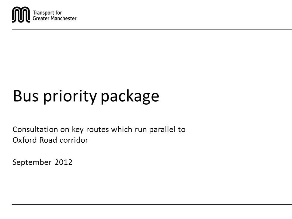 Consultation on key routes which run parallel to Oxford Road corridor September 2012 Bus priority package