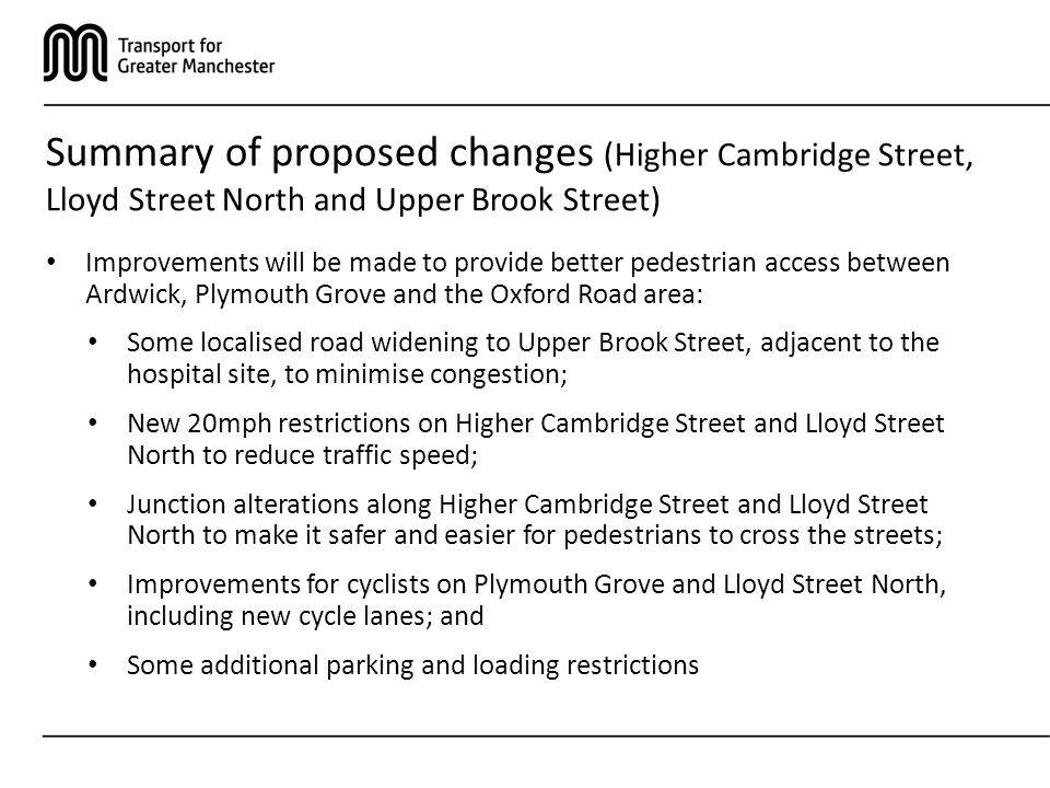 Summary of proposed changes (Higher Cambridge Street, Lloyd Street North and Upper Brook Street) Improvements will be made to provide better pedestrian access between Ardwick, Plymouth Grove and the Oxford Road area: Some localised road widening to Upper Brook Street, adjacent to the hospital site, to minimise congestion; New 20mph restrictions on Higher Cambridge Street and Lloyd Street North to reduce traffic speed; Junction alterations along Higher Cambridge Street and Lloyd Street North to make it safer and easier for pedestrians to cross the streets; Improvements for cyclists on Plymouth Grove and Lloyd Street North, including new cycle lanes; and Some additional parking and loading restrictions