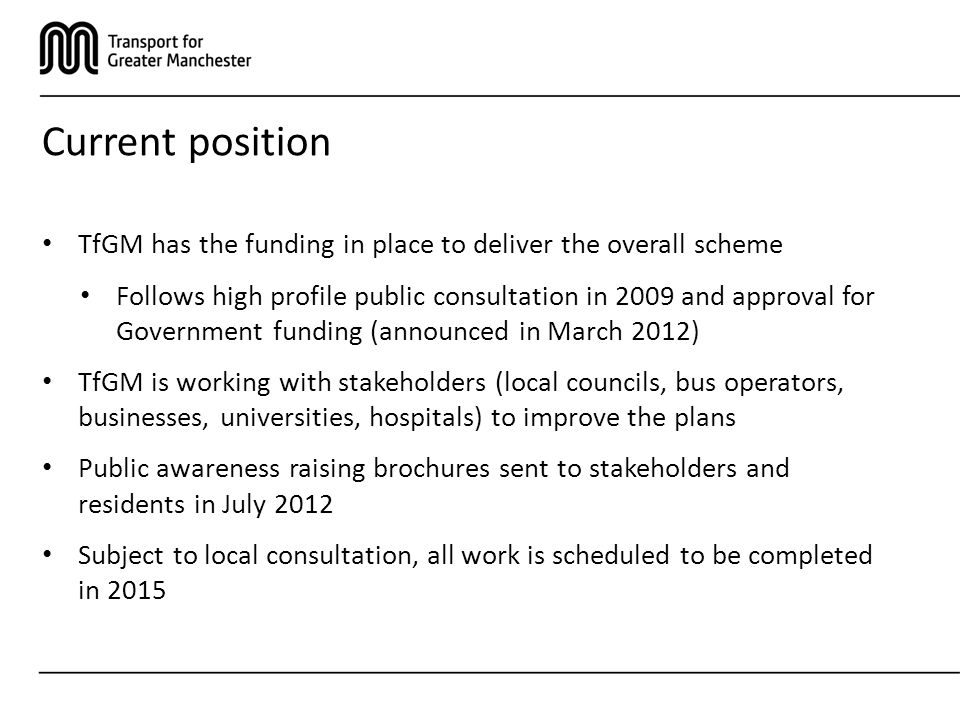 Current position TfGM has the funding in place to deliver the overall scheme Follows high profile public consultation in 2009 and approval for Government funding (announced in March 2012) TfGM is working with stakeholders (local councils, bus operators, businesses, universities, hospitals) to improve the plans Public awareness raising brochures sent to stakeholders and residents in July 2012 Subject to local consultation, all work is scheduled to be completed in 2015