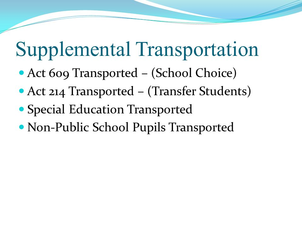 Supplemental Transportation Act 609 Transported – (School Choice) Act 214 Transported – (Transfer Students) Special Education Transported Non-Public School Pupils Transported