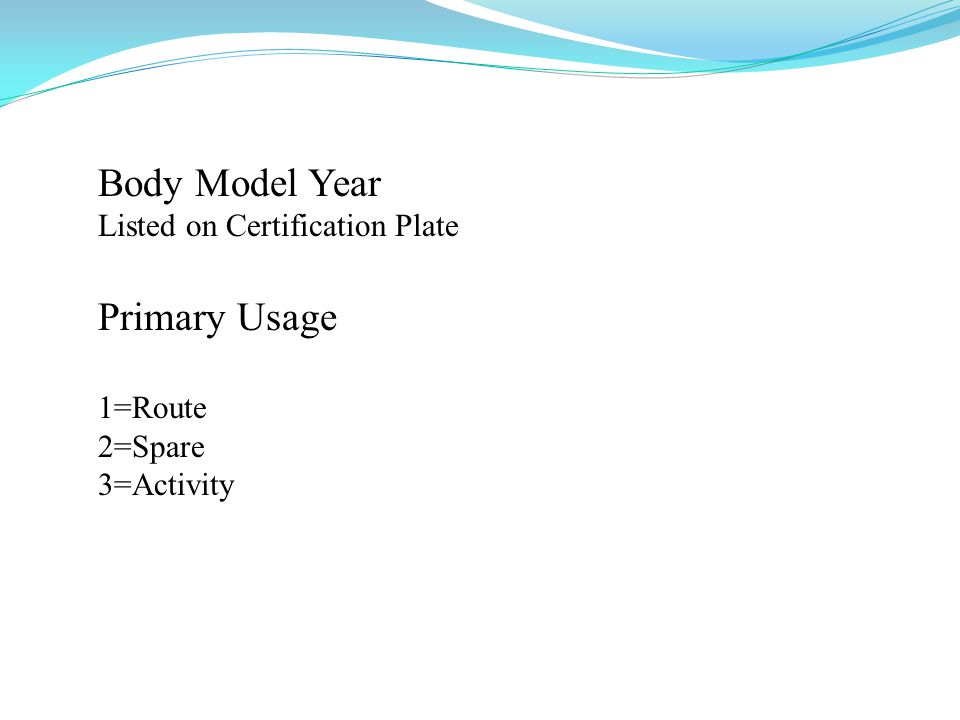 Body Model Year Listed on Certification Plate Primary Usage 1=Route 2=Spare 3=Activity