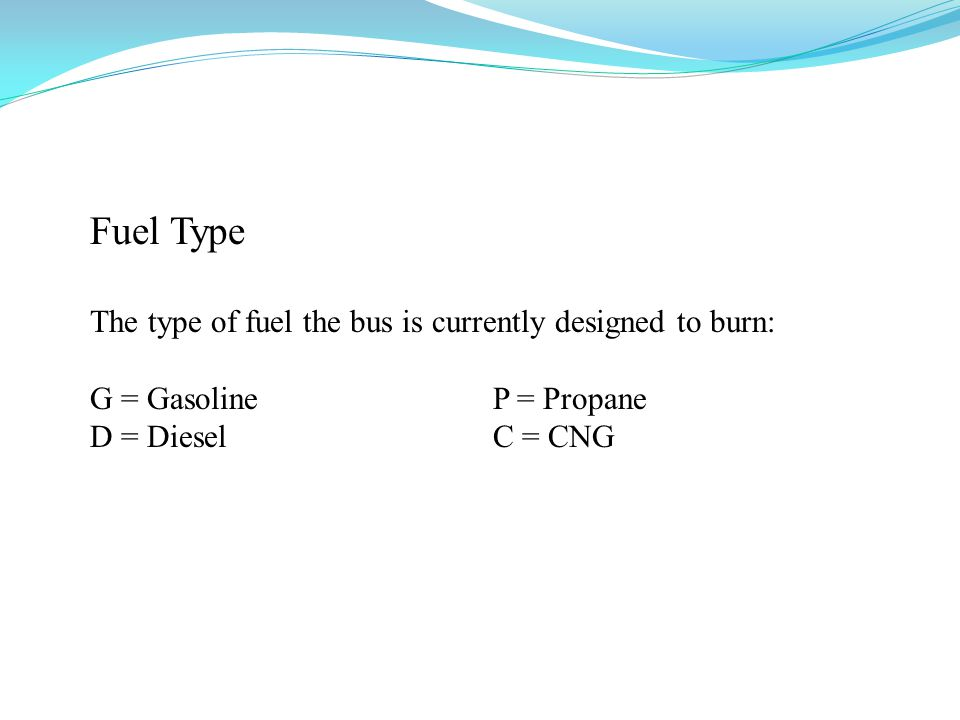 Fuel Type The type of fuel the bus is currently designed to burn: G = Gasoline P = Propane D = Diesel C = CNG