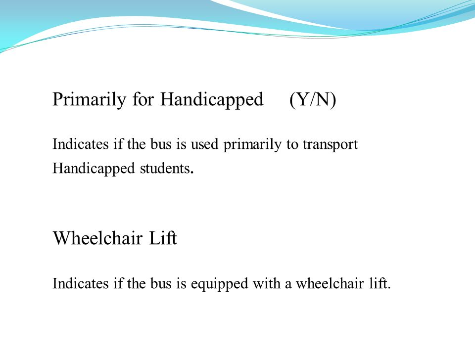 Primarily for Handicapped (Y/N) Indicates if the bus is used primarily to transport Handicapped students. Wheelchair Lift Indicates if the bus is equi