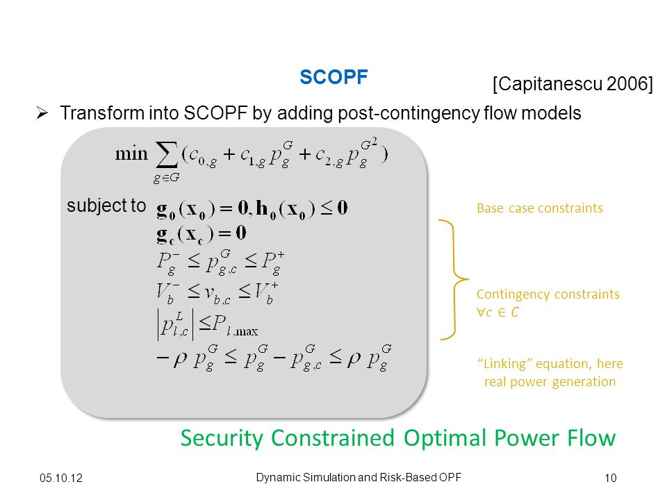 Transform into SCOPF by adding post-contingency flow models SCOPF 10 [Capitanescu 2006] Base case constraints Linking equation, here real power generation subject to Dynamic Simulation and Risk-Based OPF Security Constrained Optimal Power Flow 05.10.12