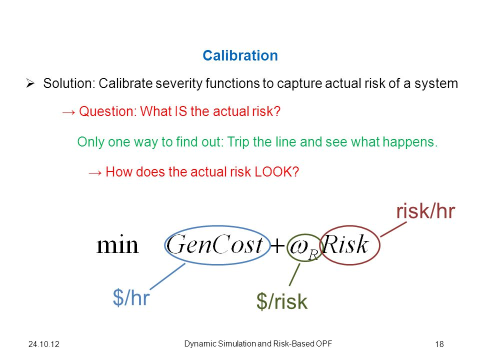 Calibration 18 Solution: Calibrate severity functions to capture actual risk of a system Dynamic Simulation and Risk-Based OPF How does the actual risk LOOK.
