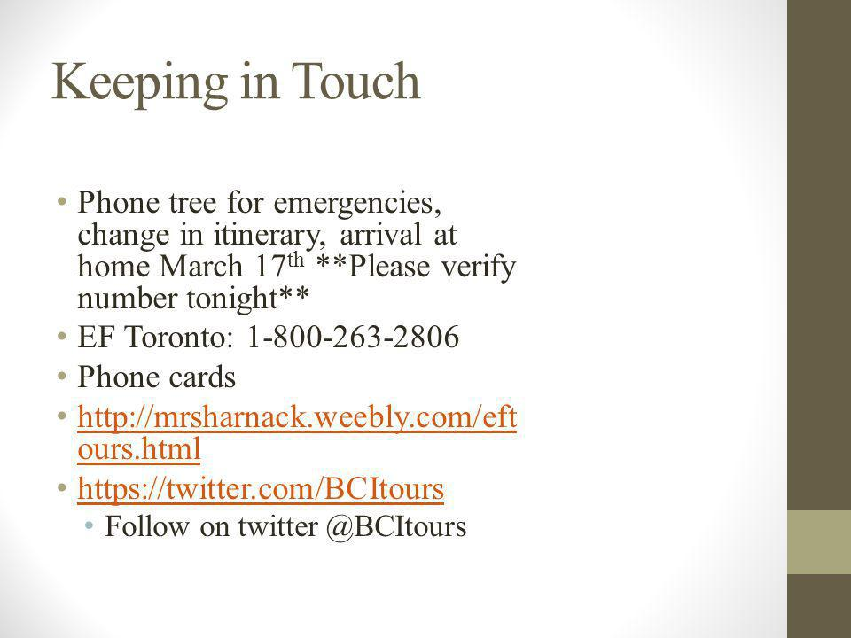 Keeping in Touch Phone tree for emergencies, change in itinerary, arrival at home March 17 th **Please verify number tonight** EF Toronto: 1-800-263-2806 Phone cards http://mrsharnack.weebly.com/eft ours.html http://mrsharnack.weebly.com/eft ours.html https://twitter.com/BCItours Follow on twitter @BCItours