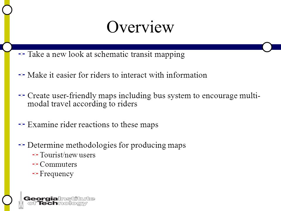 Overview Take a new look at schematic transit mapping Make it easier for riders to interact with information Create user-friendly maps including bus system to encourage multi- modal travel according to riders Examine rider reactions to these maps Determine methodologies for producing maps Tourist/new users Commuters Frequency