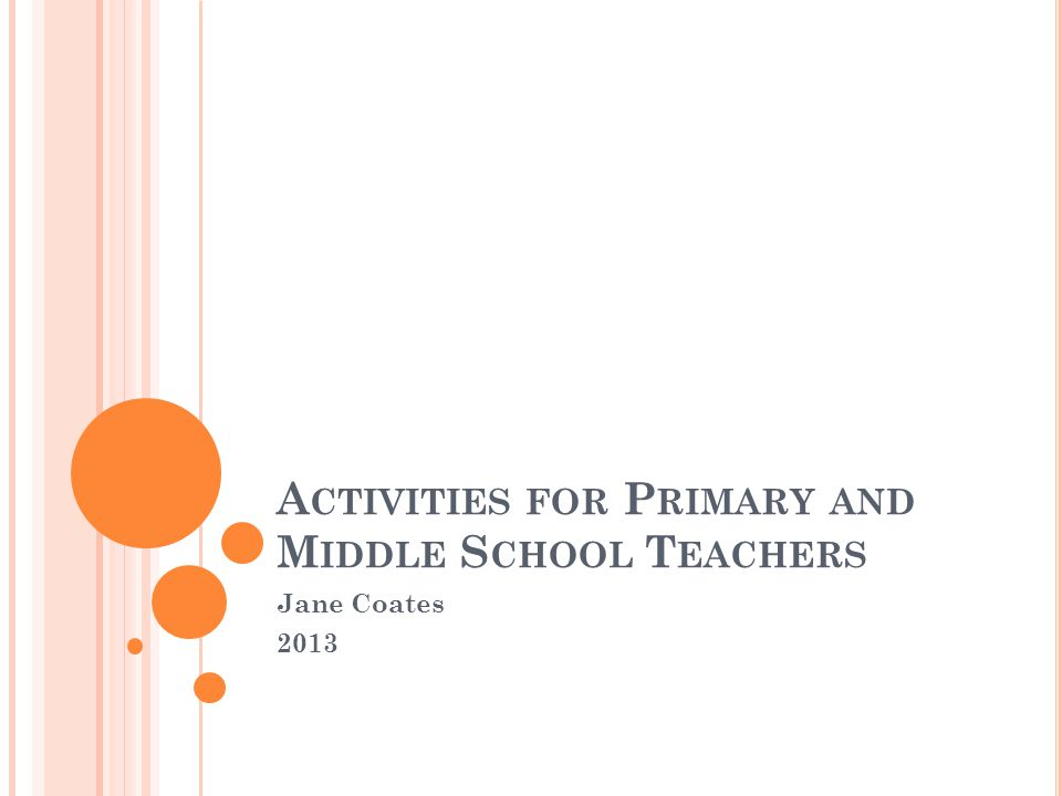 A CTIVITIES FOR P RIMARY AND M IDDLE S CHOOL T EACHERS Jane Coates 2013