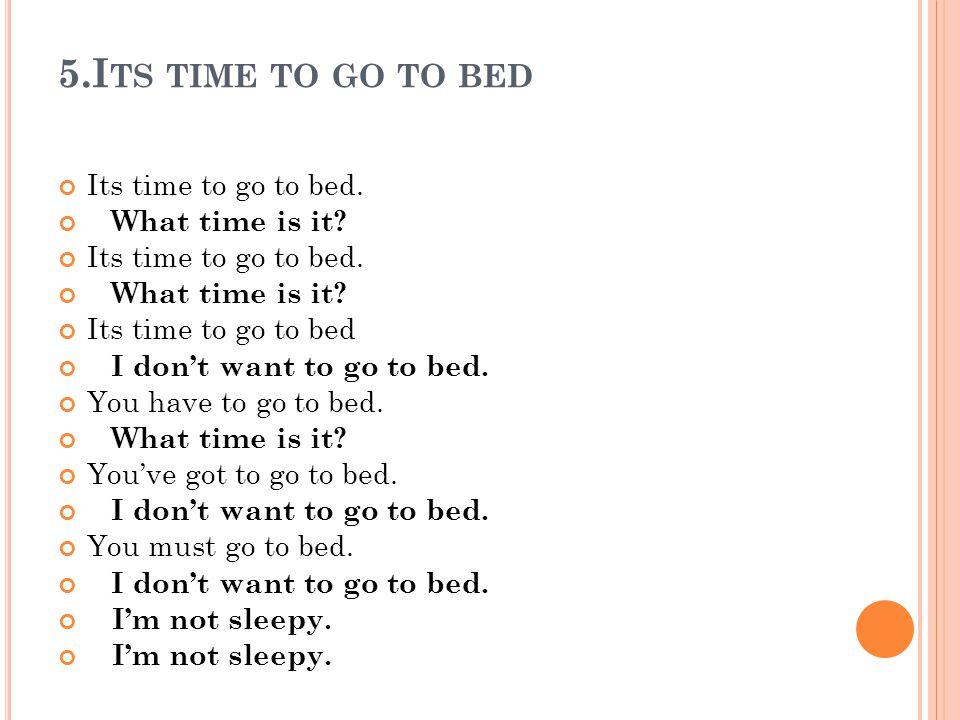 5.I TS TIME TO GO TO BED Its time to go to bed. What time is it? Its time to go to bed. What time is it? Its time to go to bed I dont want to go to be