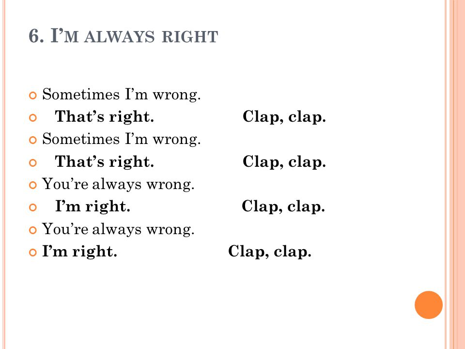 6. I M ALWAYS RIGHT Sometimes Im wrong. Thats right.